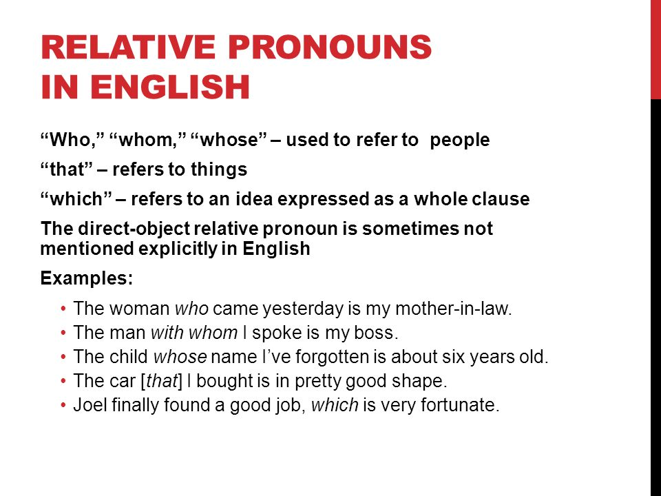 RELATIVE PRONOUNS IN ENGLISH Who, whom, whose – used to refer to people that – refers to things which – refers to an idea expressed as a whole clause The direct-object relative pronoun is sometimes not mentioned explicitly in English Examples: The woman who came yesterday is my mother-in-law.