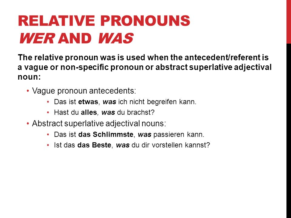 RELATIVE PRONOUNS WER AND WAS The relative pronoun was is used when the antecedent/referent is a vague or non-specific pronoun or abstract superlative adjectival noun: Vague pronoun antecedents: Das ist etwas, was ich nicht begreifen kann.