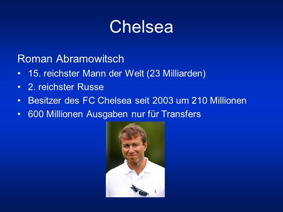 Chelsea Roman Abramowitsch 15. reichster Mann der Welt (23 Milliarden) 2. reichster Russe Besitzer des FC Chelsea seit 2003 um 210 Millionen 600 Milli