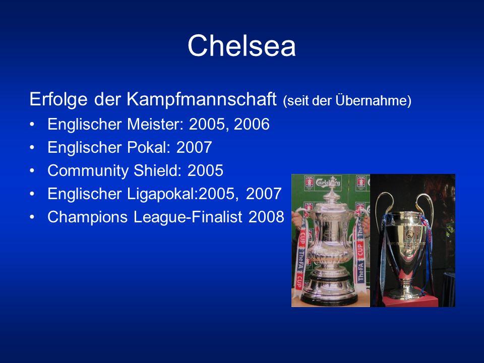 Chelsea Erfolge der Kampfmannschaft (seit der Übernahme) Englischer Meister: 2005, 2006 Englischer Pokal: 2007 Community Shield: 2005 Englischer Ligap