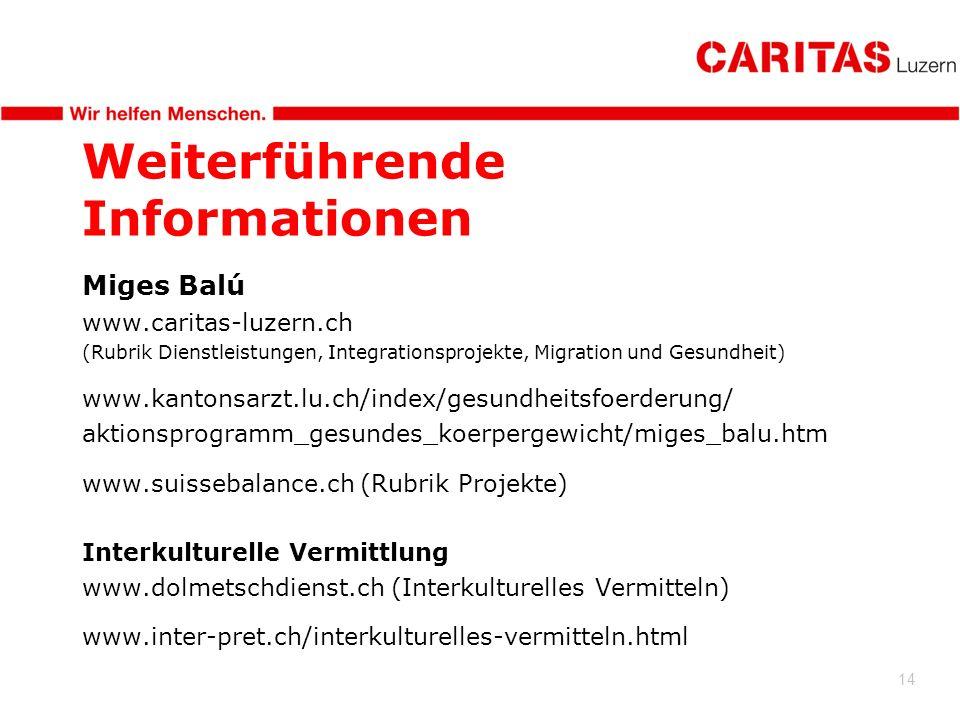 14 Weiterführende Informationen Miges Balú www.caritas-luzern.ch (Rubrik Dienstleistungen, Integrationsprojekte, Migration und Gesundheit) www.kantonsarzt.lu.ch/index/gesundheitsfoerderung/ aktionsprogramm_gesundes_koerpergewicht/miges_balu.htm www.suissebalance.ch (Rubrik Projekte) Interkulturelle Vermittlung www.dolmetschdienst.ch (Interkulturelles Vermitteln) www.inter-pret.ch/interkulturelles-vermitteln.html