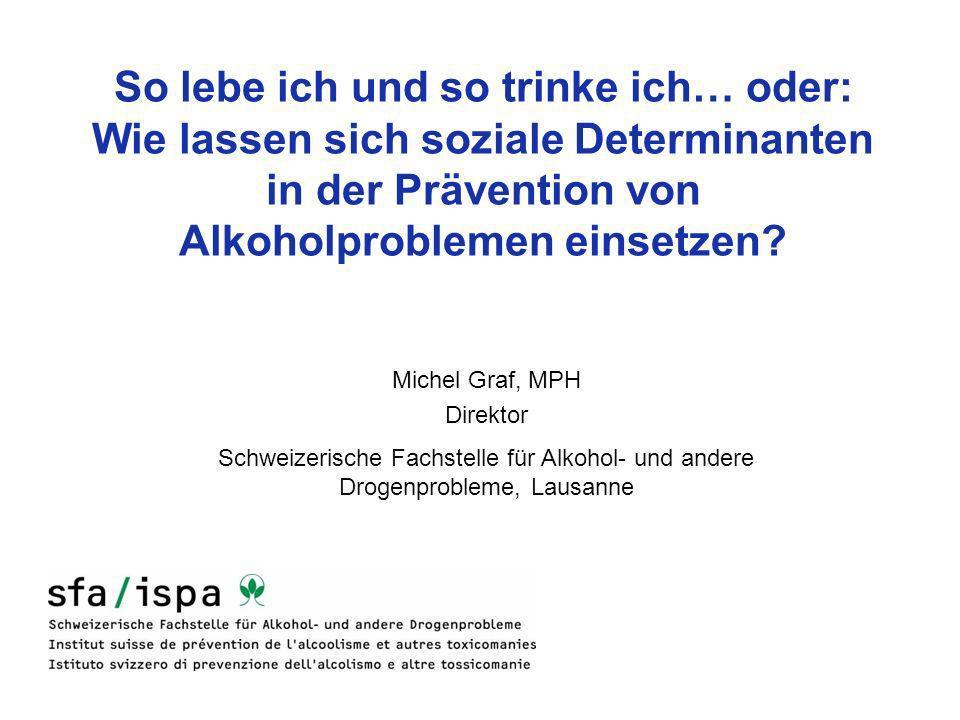 So lebe ich und so trinke ich… oder: Wie lassen sich soziale Determinanten in der Prävention von Alkoholproblemen einsetzen? Michel Graf, MPH Direktor
