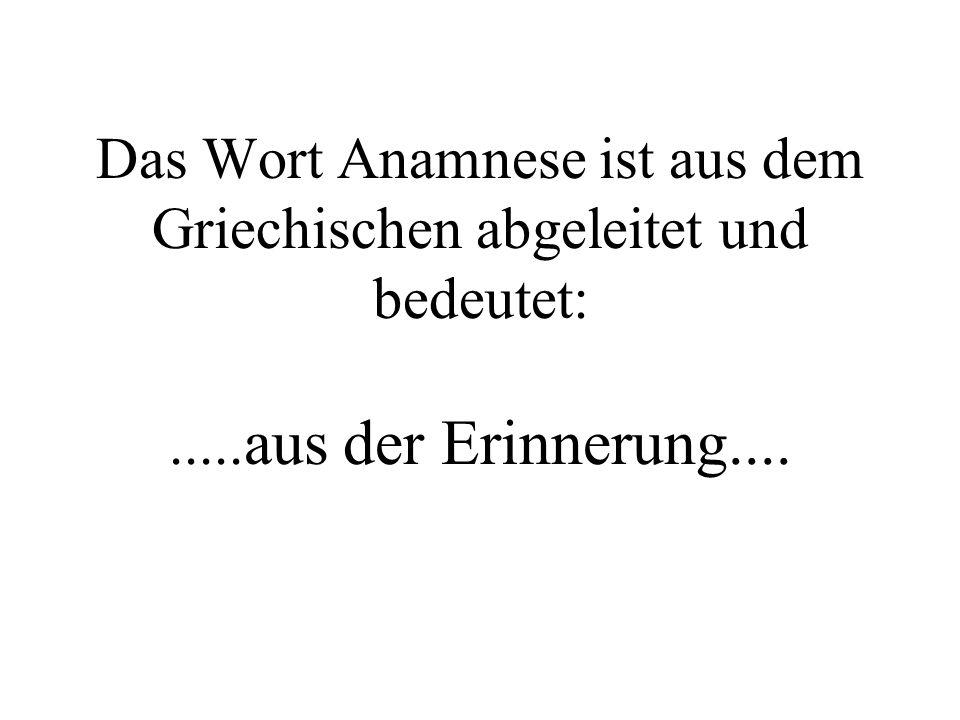 Das Wort Anamnese ist aus dem Griechischen abgeleitet und bedeutet:..... aus der Erinnerung....