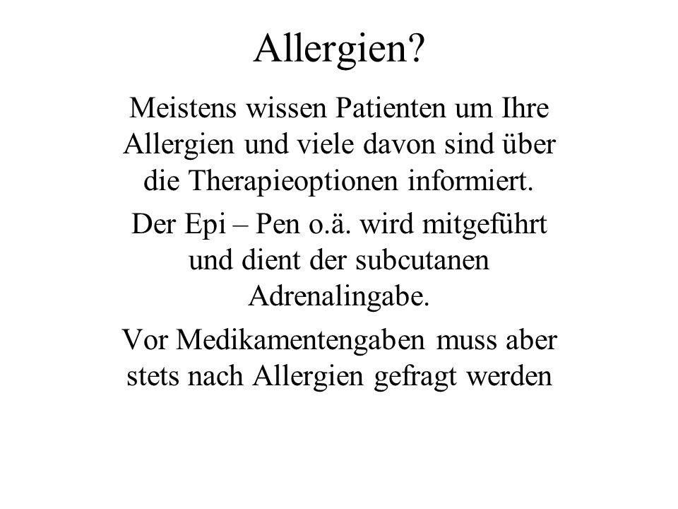 Allergien? Meistens wissen Patienten um Ihre Allergien und viele davon sind über die Therapieoptionen informiert. Der Epi – Pen o.ä. wird mitgeführt u