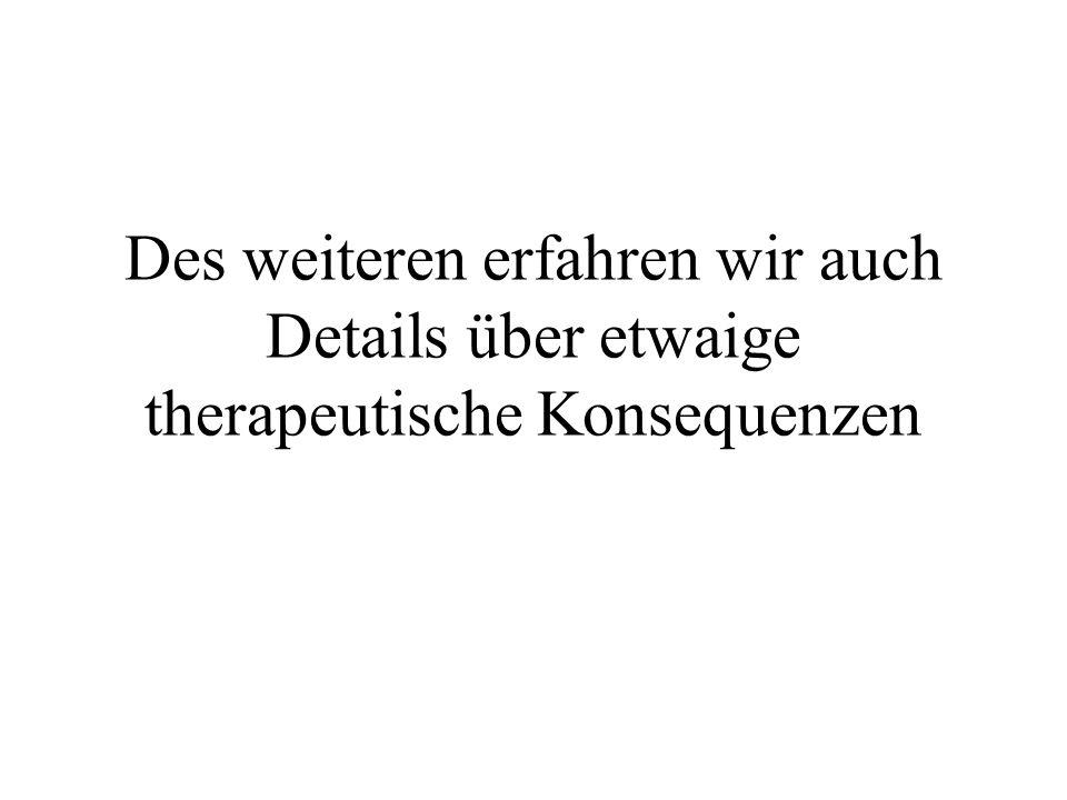 Des weiteren erfahren wir auch Details über etwaige therapeutische Konsequenzen