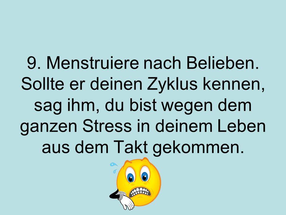 9. Menstruiere nach Belieben. Sollte er deinen Zyklus kennen, sag ihm, du bist wegen dem ganzen Stress in deinem Leben aus dem Takt gekommen.