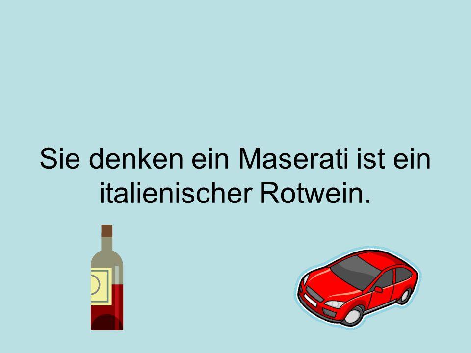 Sie denken ein Maserati ist ein italienischer Rotwein.