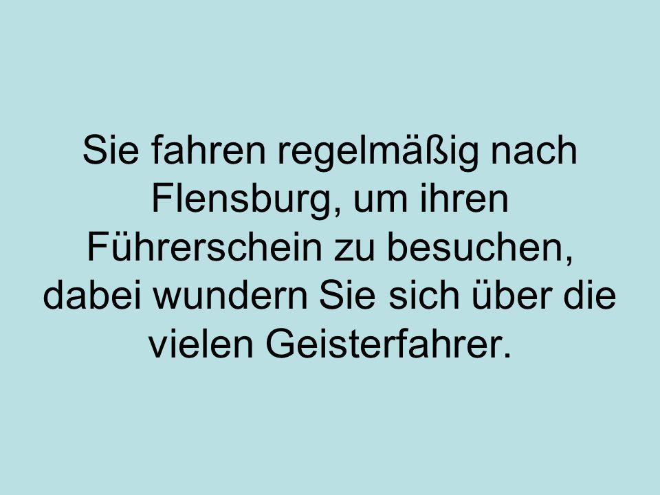 Sie fahren regelmäßig nach Flensburg, um ihren Führerschein zu besuchen, dabei wundern Sie sich über die vielen Geisterfahrer.
