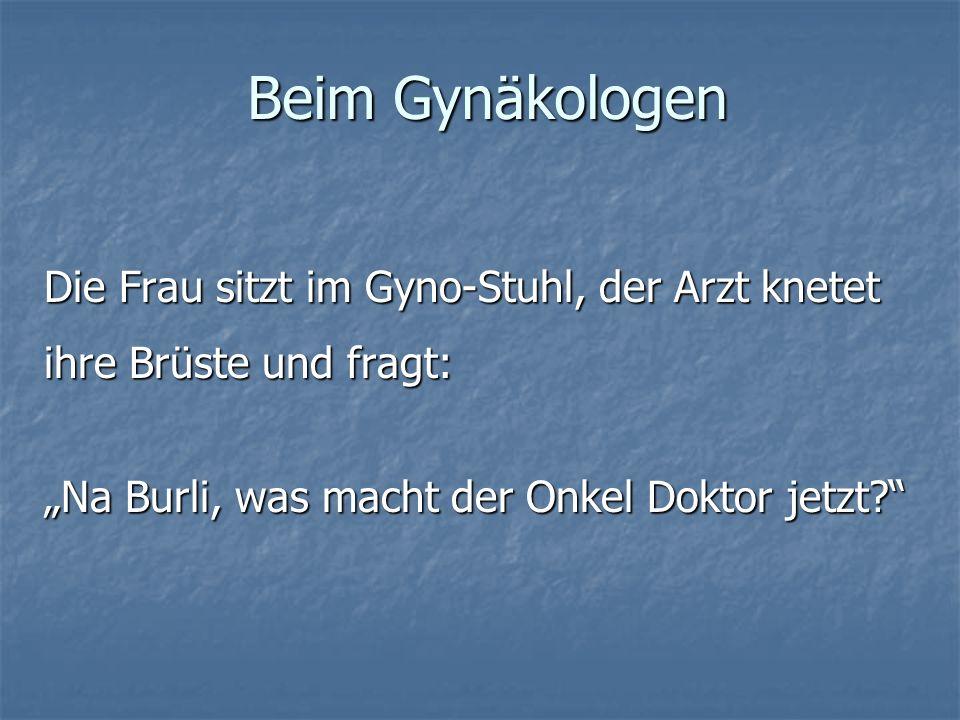 Beim Gynäkologen Die Frau sitzt im Gyno-Stuhl, der Arzt knetet ihre Brüste und fragt: Na Burli, was macht der Onkel Doktor jetzt?