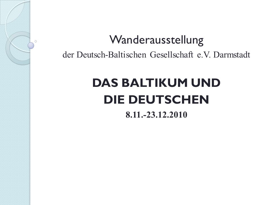 Wanderausstellung der Deutsch-Baltischen Gesellschaft e.V. Darmstadt DAS BALTIKUM UND DIE DEUTSCHEN 8.11.-23.12.2010