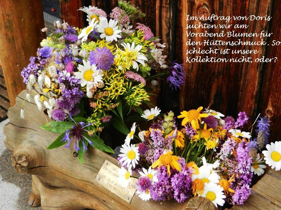 Im Auftrag von Doris suchten wir am Vorabend Blumen für den Hüttenschmuck.