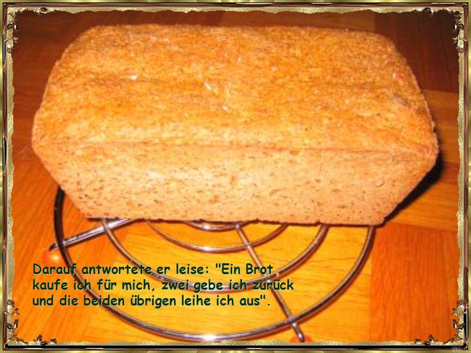 Ein Mann kaufte bei seinem Bäcker jeden Tag fünf Brote. Der Bäcker, verwundert über den großen Bedarf, fragte ihn eines Tages, was er eigentlich mit a