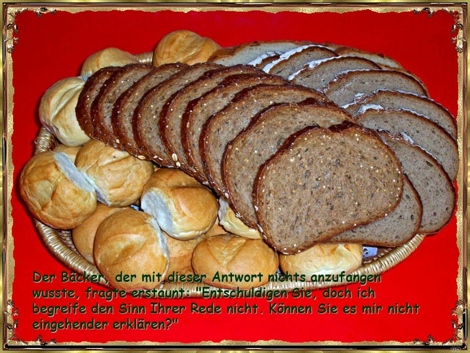 Der Bäcker, der mit dieser Antwort nichts anzufangen wusste, fragte erstaunt: Entschuldigen Sie, doch ich begreife den Sinn Ihrer Rede nicht.