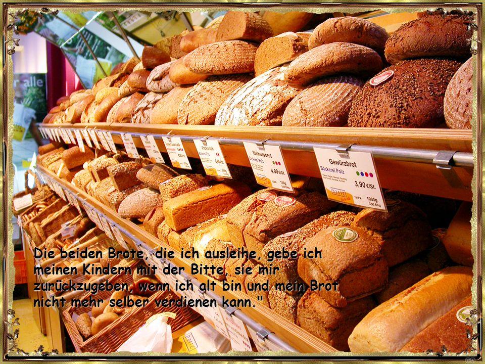 Die zwei Brote, die ich zurückgebe, gebe ich meinen Eltern. Ich schulde sie ihnen, weil sie mich im Kindesalter ernährt haben.
