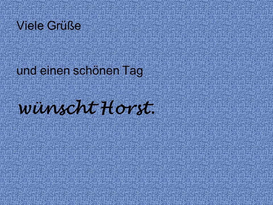 und einen schönen Tag wünscht Horst. Viele Grüße