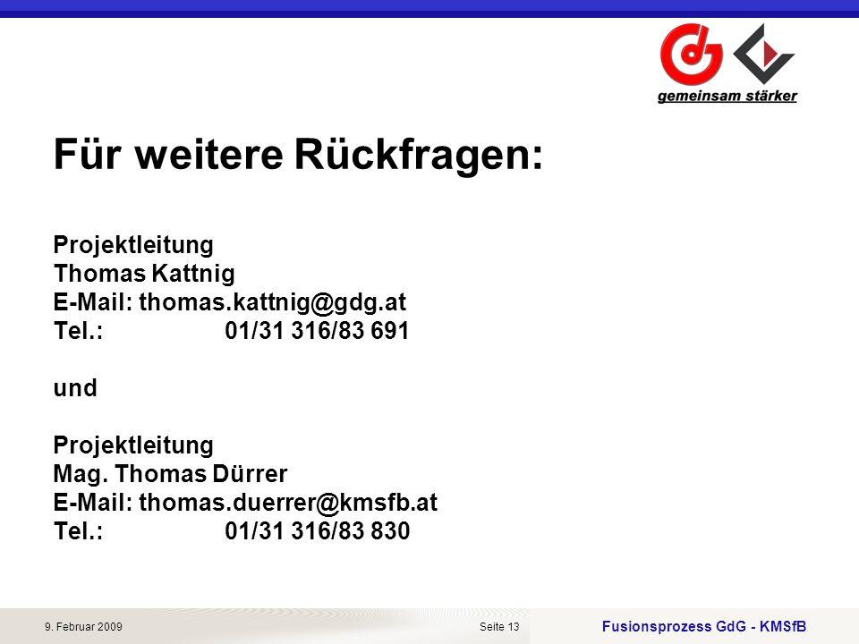 Fusionsprozess GdG - KMSfB 9. Februar 2009Seite 13 Für weitere Rückfragen: Projektleitung Thomas Kattnig E-Mail:thomas.kattnig@gdg.at Tel.: 01/31 316/