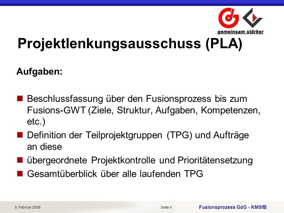 Fusionsprozess GdG - KMSfB 9. Februar 2009Seite 4 Projektlenkungsausschuss (PLA) Aufgaben: Beschlussfassung über den Fusionsprozess bis zum Fusions-GW