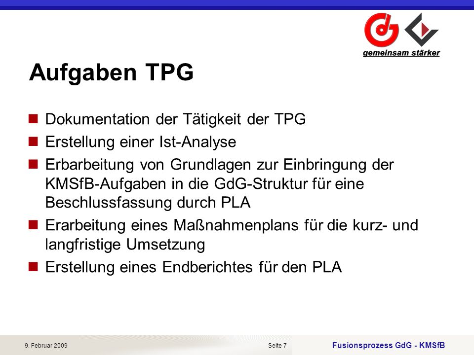 Fusionsprozess GdG - KMSfB 9. Februar 2009Seite 7 Aufgaben TPG Dokumentation der Tätigkeit der TPG Erstellung einer Ist-Analyse Erbarbeitung von Grund