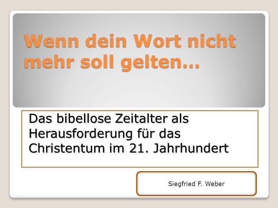 Wenn dein Wort nicht mehr soll gelten… Das bibellose Zeitalter als Herausforderung für das Christentum im 21. Jahrhundert Siegfried F. Weber