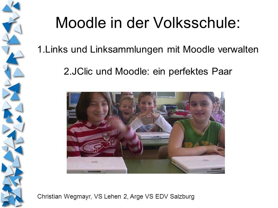 Moodle in der Volksschule: 1.Links und Linksammlungen mit Moodle verwalten 2.JClic und Moodle: ein perfektes Paar Christian Wegmayr, VS Lehen 2, Arge