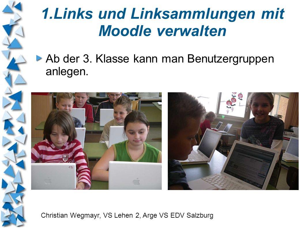 1.Links und Linksammlungen mit Moodle verwalten Ab der 3. Klasse kann man Benutzergruppen anlegen. Christian Wegmayr, VS Lehen 2, Arge VS EDV Salzburg