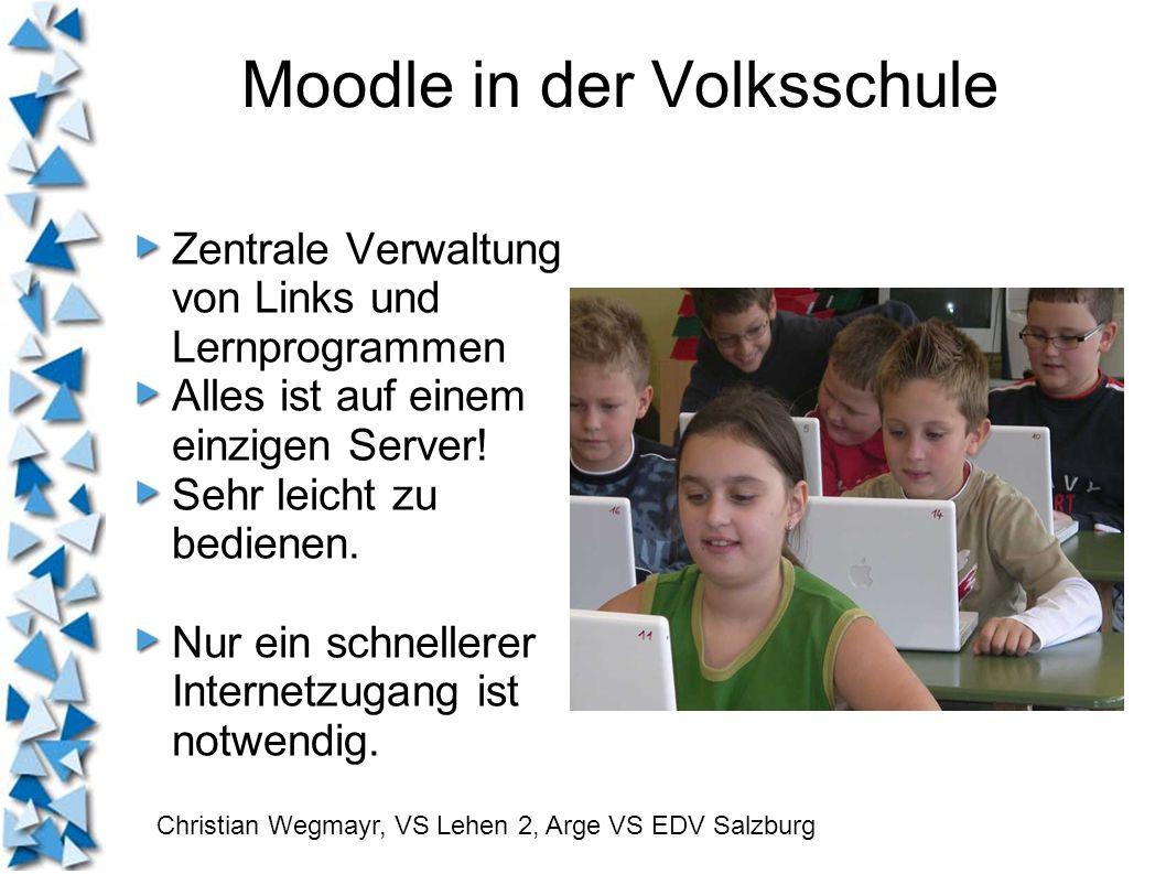 Moodle in der Volksschule Zentrale Verwaltung von Links und Lernprogrammen Alles ist auf einem einzigen Server! Sehr leicht zu bedienen. Nur ein schne