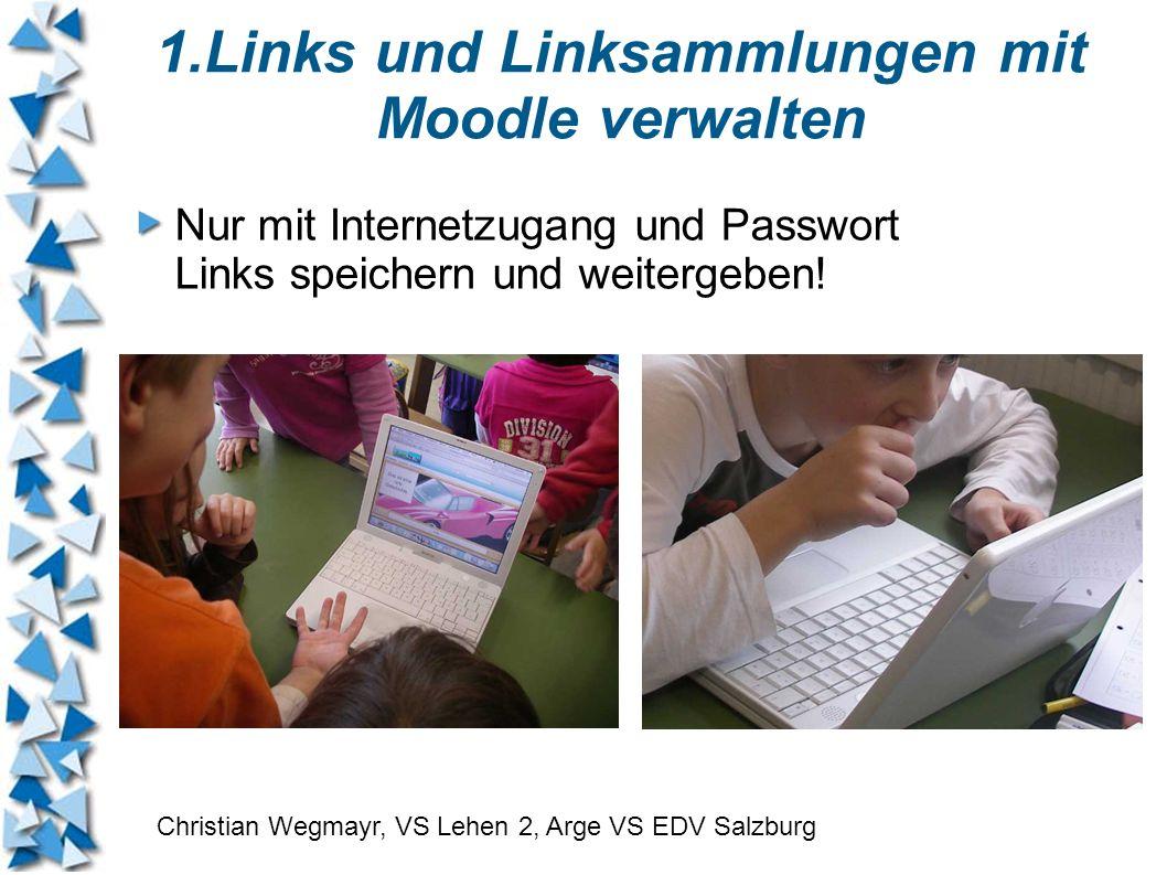 1.Links und Linksammlungen mit Moodle verwalten Nur mit Internetzugang und Passwort Links speichern und weitergeben! Christian Wegmayr, VS Lehen 2, Ar