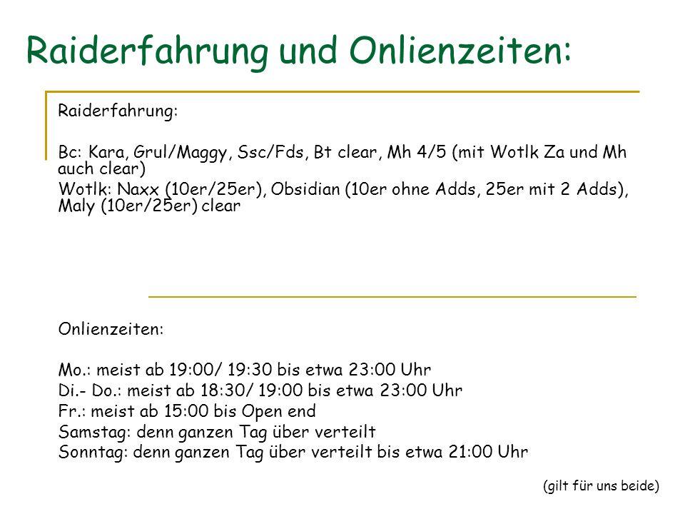 Raiderfahrung und Onlienzeiten: Raiderfahrung: Bc: Kara, Grul/Maggy, Ssc/Fds, Bt clear, Mh 4/5 (mit Wotlk Za und Mh auch clear) Wotlk: Naxx (10er/25er), Obsidian (10er ohne Adds, 25er mit 2 Adds), Maly (10er/25er) clear Onlienzeiten: Mo.: meist ab 19:00/ 19:30 bis etwa 23:00 Uhr Di.- Do.: meist ab 18:30/ 19:00 bis etwa 23:00 Uhr Fr.: meist ab 15:00 bis Open end Samstag: denn ganzen Tag über verteilt Sonntag: denn ganzen Tag über verteilt bis etwa 21:00 Uhr (gilt für uns beide)