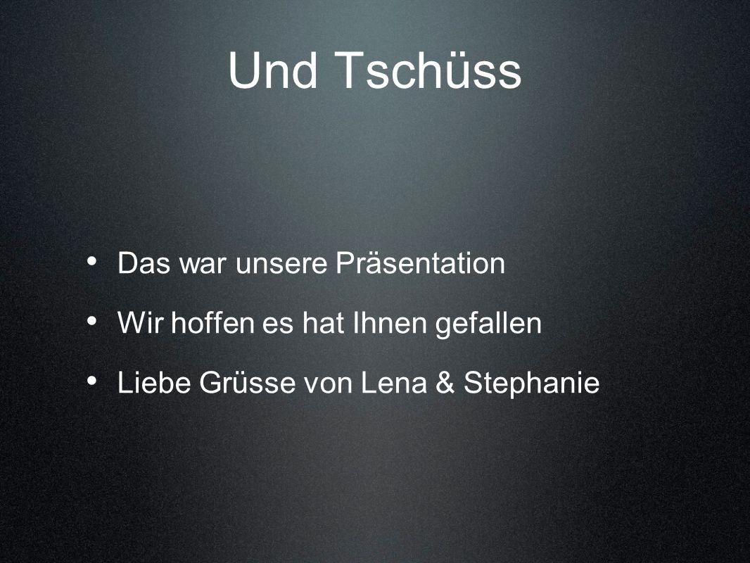 Das war unsere Präsentation Wir hoffen es hat Ihnen gefallen Liebe Grüsse von Lena & Stephanie Und Tschüss