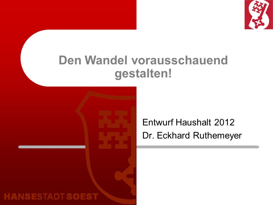 Den Wandel vorausschauend gestalten! Entwurf Haushalt 2012 Dr. Eckhard Ruthemeyer
