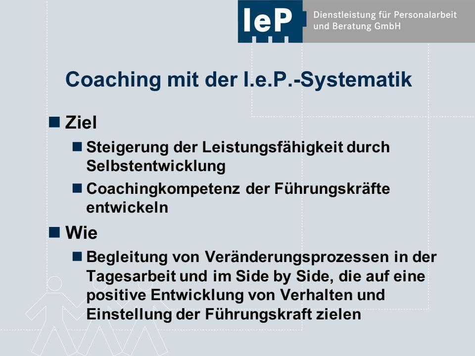 Coaching mit der I.e.P.-Systematik Ziel Steigerung der Leistungsfähigkeit durch Selbstentwicklung Coachingkompetenz der Führungskräfte entwickeln Wie