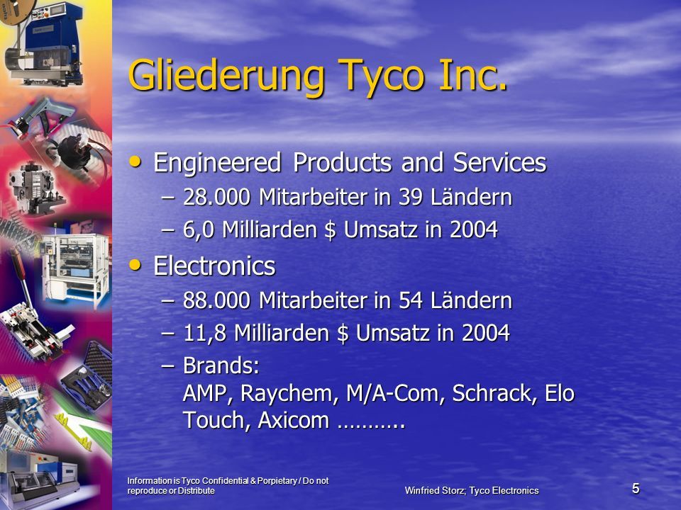 Information is Tyco Confidential & Porpietary / Do not reproduce or Distribute Winfried Storz; Tyco Electronics 5 Gliederung Tyco Inc. Engineered Prod