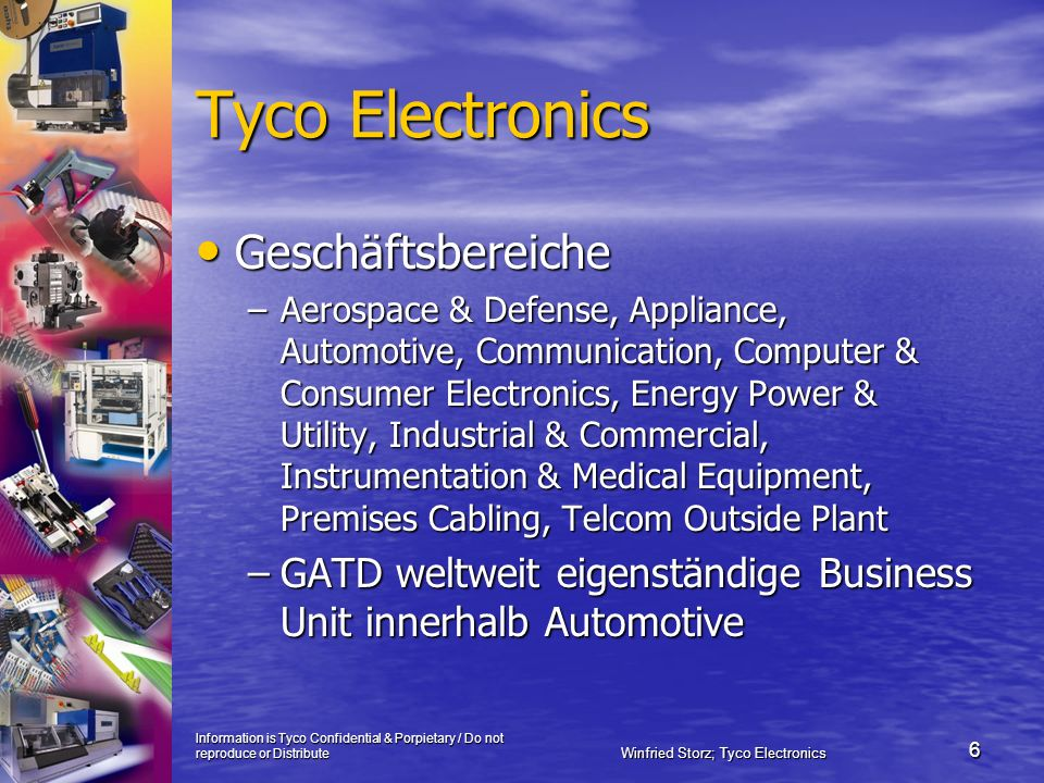 Information is Tyco Confidential & Porpietary / Do not reproduce or Distribute Winfried Storz; Tyco Electronics 6 Tyco Electronics Geschäftsbereiche Geschäftsbereiche –Aerospace & Defense, Appliance, Automotive, Communication, Computer & Consumer Electronics, Energy Power & Utility, Industrial & Commercial, Instrumentation & Medical Equipment, Premises Cabling, Telcom Outside Plant –GATD weltweit eigenständige Business Unit innerhalb Automotive