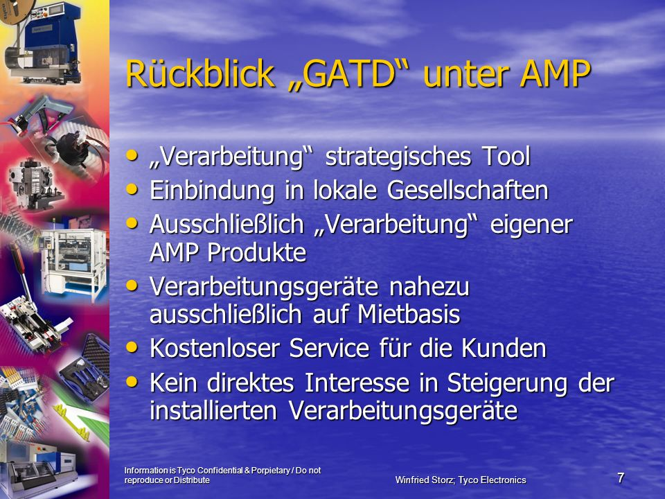 Information is Tyco Confidential & Porpietary / Do not reproduce or Distribute Winfried Storz; Tyco Electronics 7 Rückblick GATD unter AMP Verarbeitun