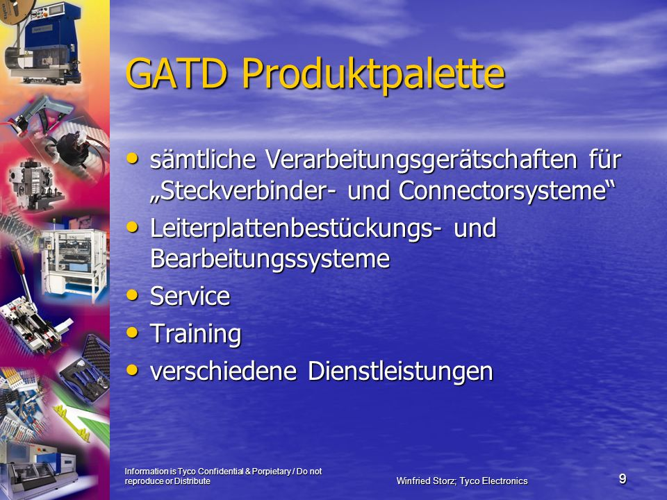 Information is Tyco Confidential & Porpietary / Do not reproduce or Distribute Winfried Storz; Tyco Electronics 10 GATD Servicestruktur in EMEA 48 Kundendiensttechniker in 18 Ländern 48 Kundendiensttechniker in 18 Ländern Kundenbetreuung in 30 Ländern Kundenbetreuung in 30 Ländern Service an weit über 40.000 vermieteten bzw.
