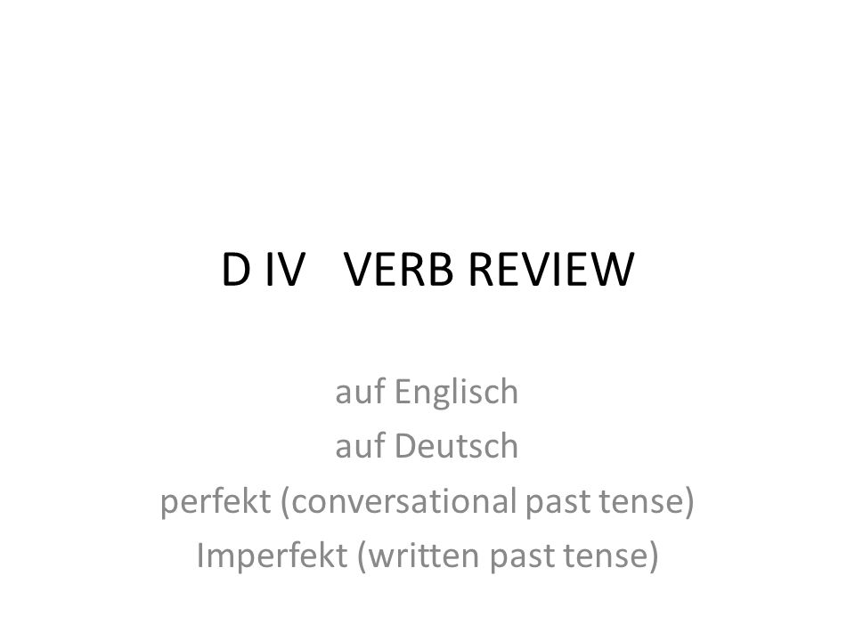 D IV VERB REVIEW auf Englisch auf Deutsch perfekt (conversational past tense) Imperfekt (written past tense)