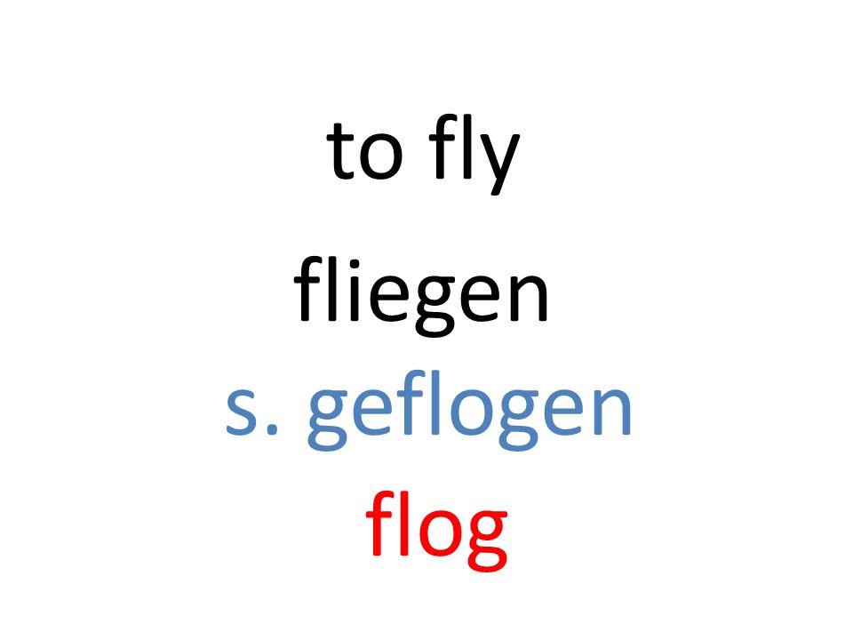 fliegen s. geflogen flog to fly
