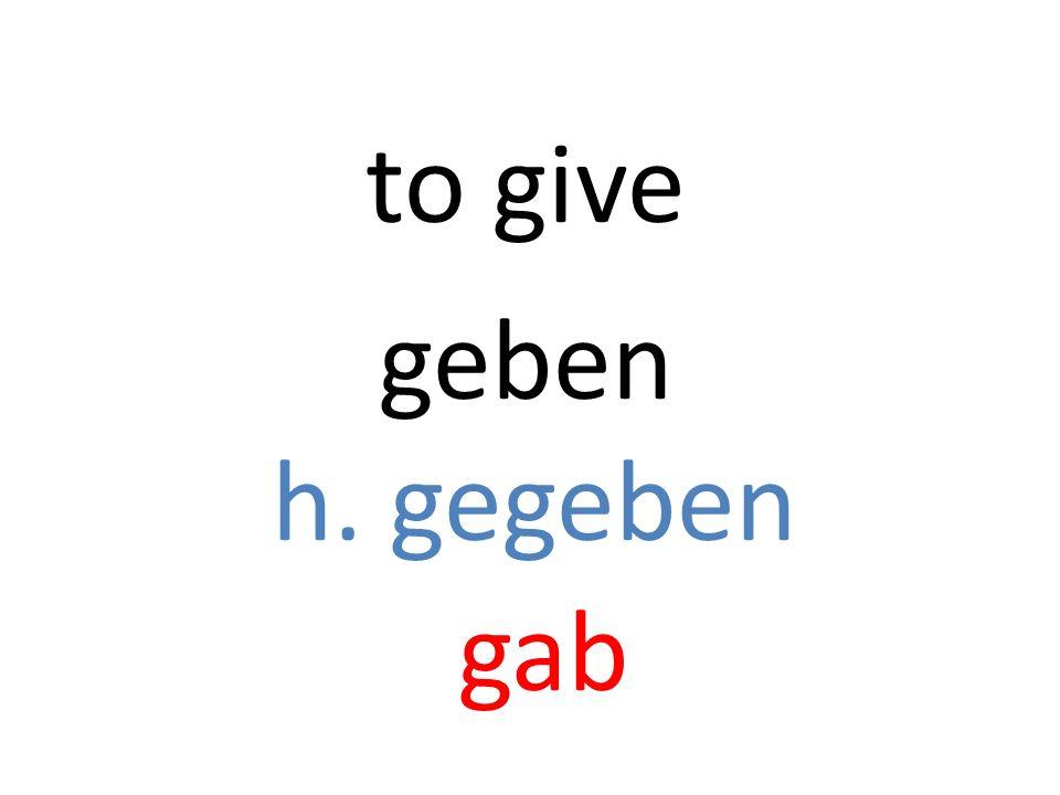 geben h. gegeben gab to give