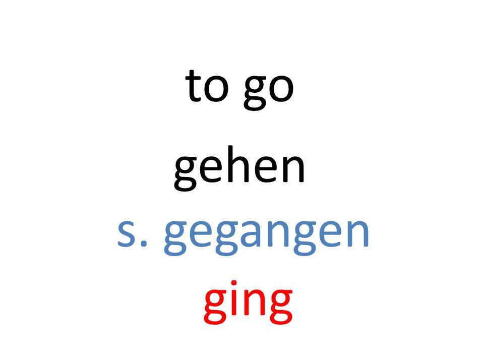 gehen s. gegangen ging to go