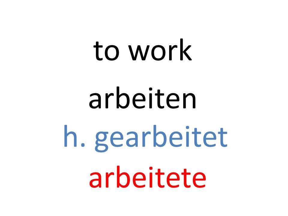 arbeiten h. gearbeitet arbeitete to work