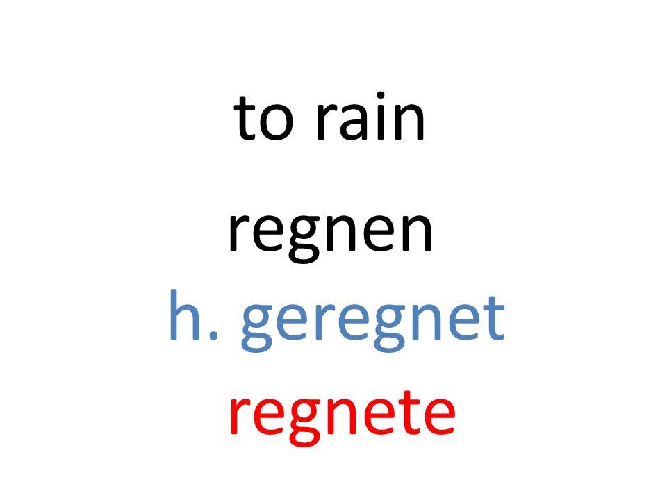 regnen h. geregnet regnete to rain