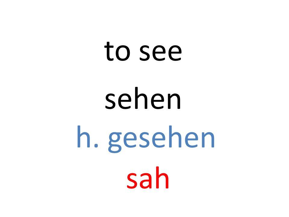 sehen h. gesehen sah to see
