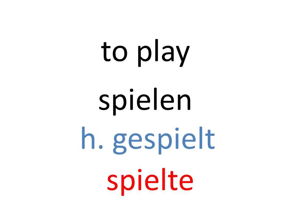 spielen h. gespielt spielte to play