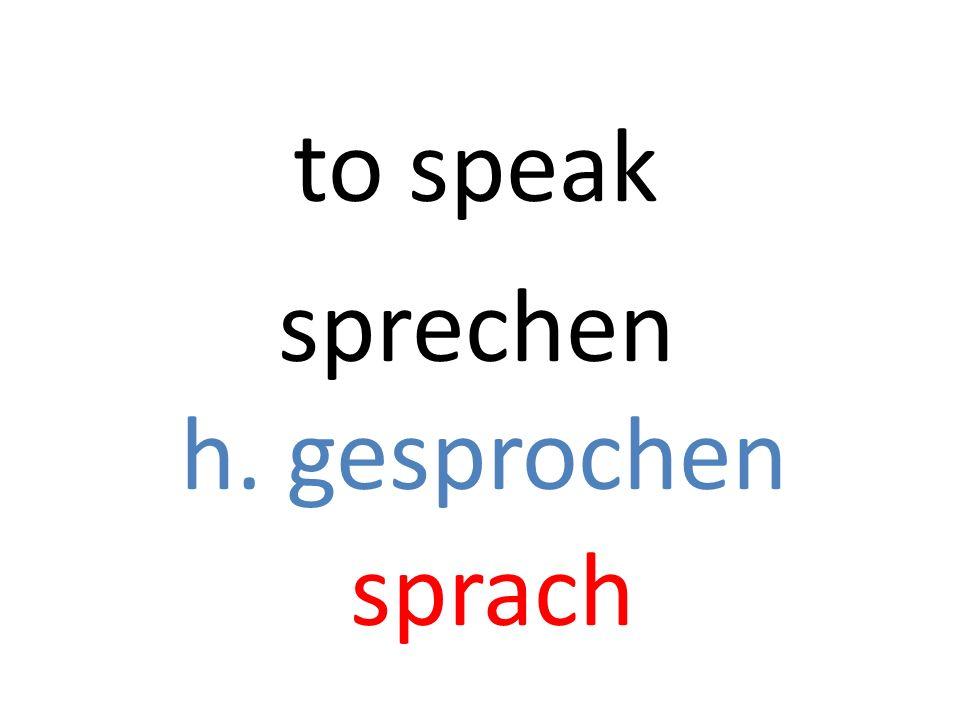 sprechen h. gesprochen sprach to speak