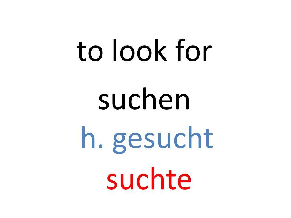 suchen h. gesucht suchte to look for