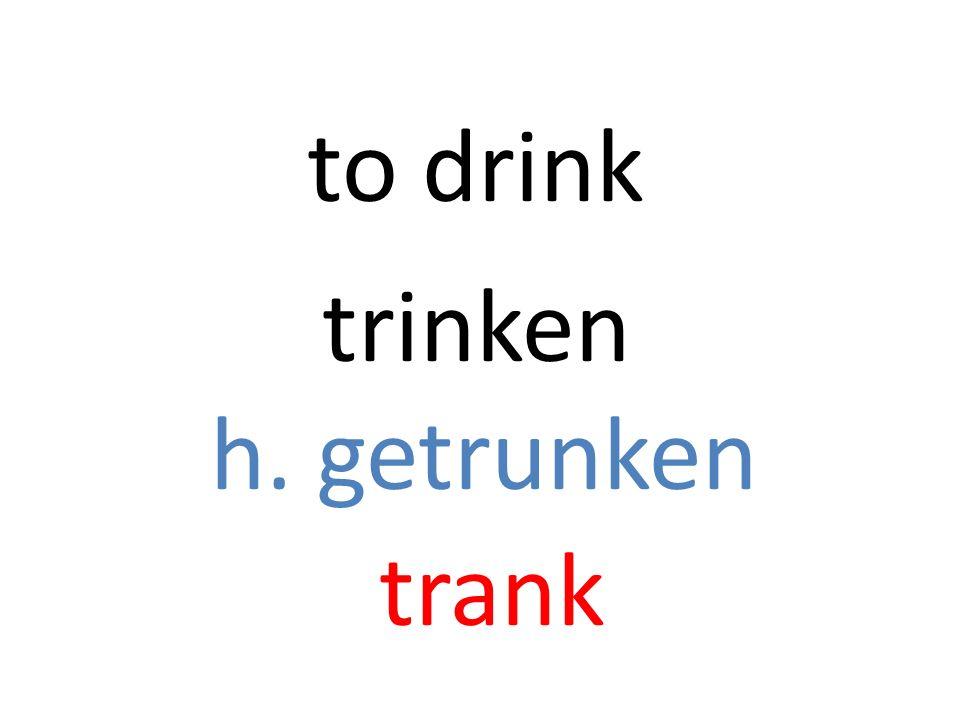 trinken h. getrunken trank to drink