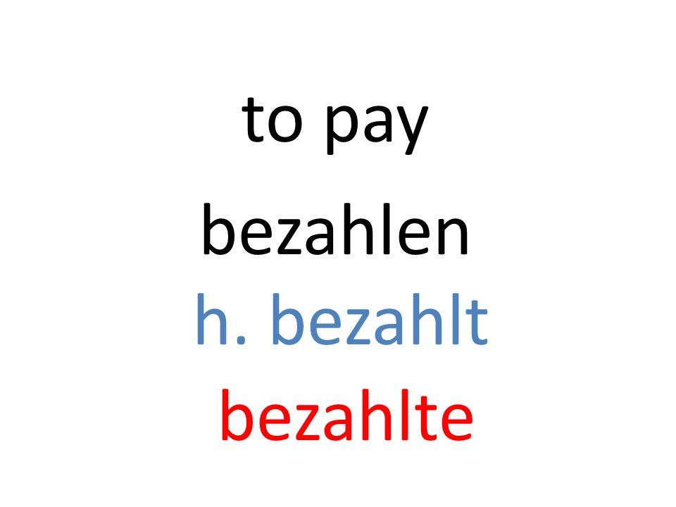 bezahlen h. bezahlt bezahlte to pay