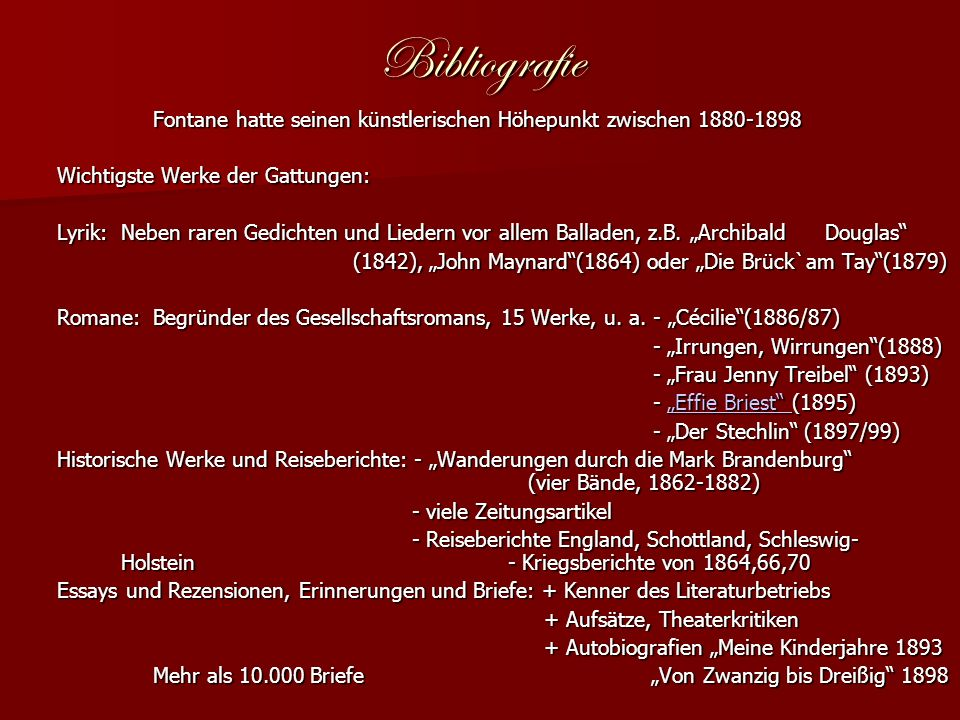 Bibliografie Fontane hatte seinen künstlerischen Höhepunkt zwischen 1880-1898 Wichtigste Werke der Gattungen: Lyrik:Neben raren Gedichten und Liedern vor allem Balladen, z.B.