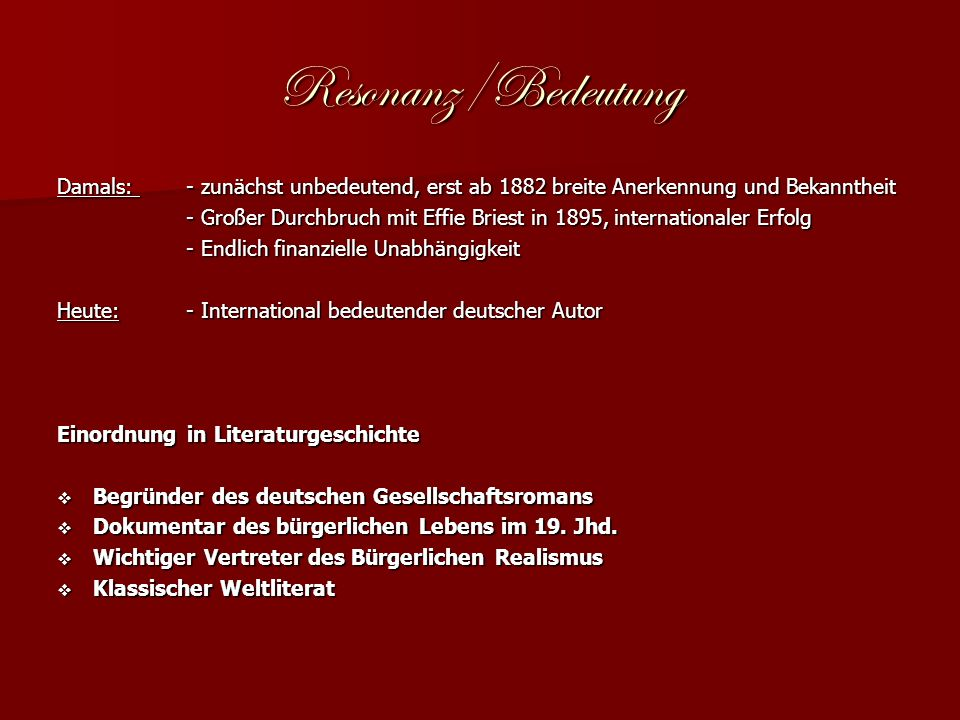 Resonanz/Bedeutung Damals: - zunächst unbedeutend, erst ab 1882 breite Anerkennung und Bekanntheit - Großer Durchbruch mit Effie Briest in 1895, internationaler Erfolg - Großer Durchbruch mit Effie Briest in 1895, internationaler Erfolg - Endlich finanzielle Unabhängigkeit - Endlich finanzielle Unabhängigkeit Heute: - International bedeutender deutscher Autor Einordnung in Literaturgeschichte Begründer des deutschen Gesellschaftsromans Begründer des deutschen Gesellschaftsromans Dokumentar des bürgerlichen Lebens im 19.