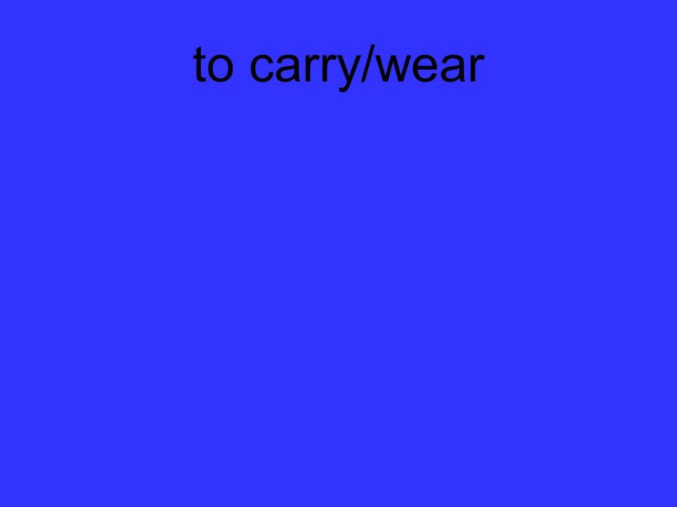 to carry/wear
